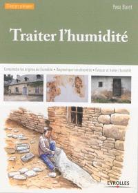 Traiter l'humidité : comprendre les origines de l'humidité, diagnostiquer les désordres, évacuer et traiter l'humidité