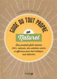 Guide du tout propre au naturel : des produits faits maison 100 % naturels, des solutions saines et efficaces pour tout nettoyer, tout détacher