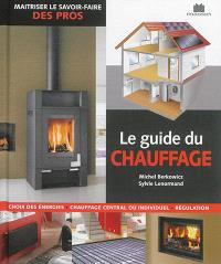 Le guide du chauffage : choix des énergies, chauffage central ou individuel, régulation