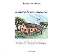 J'attends une maison : le livre de l'habitat écologique : pourquoi, comment, qui ...