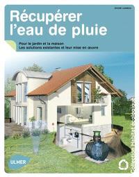 Récupérer l'eau de pluie : pour le jardin et la maison : les solutions existantes et leur mise en oeuvre