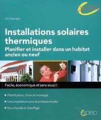 Installations solaires thermiques : planifier et installer dans un habitat ancien ou neuf : planification, choix et montage, une installation sûre et professionnelle, eau chaude et chauffage