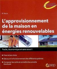 L'approvisionnement de la maison en énergies renouvelables : facile, économique et sans souci ! : faire le bon choix, découvrir le fonctionnement des différents systèmes, comparer les coûts et connaître les surcoûts éventuels