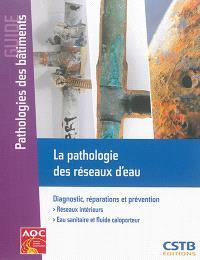 La pathologie des réseaux d'eau : diagnostic, réparations et prévention : réseaux intérieurs, eau sanitaire et fluide caloporteur
