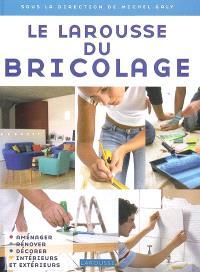 Le Larousse du bricolage : aménager, rénover, décorer intérieurs et extérieurs