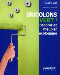 Bricolons vert ! : décorer et meubler écologique