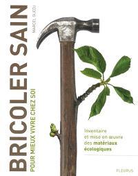 Bricoler sain : pour mieux vivre chez soi : inventaire et mise en oeuvre des matériaux écologiques