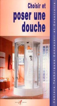 Choisir et poser une douche : les tubes et canalisations, assembler des tubes en PVC, l'emplacement de la douche, choisir une douche, choisir la robinetterie, les douches avec receveur, poser une douche avec receveur...