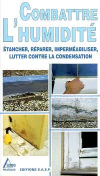 Combattre l'humidité : étancher, réparer, imperméabiliser, lutter contre la condensation