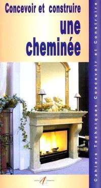 Concevoir et construire une cheminée : les cheminées à feu ouvert, construction d'une cheminée, construire une cheminée en pierres, construire une cheminée en briques...