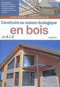 Construire sa maison écologique en bois de A à Z : 15 réalisations, 80 adresses utiles