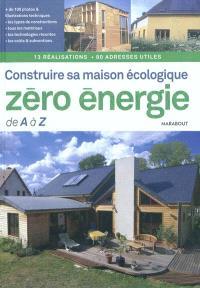 Construire sa maison écologique zéro-énergie de A à Z : 13 réalisations, 80 adresses utiles