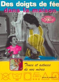 Des doigts de fée dans la maison : impeccable en un tour de main ! : trucs et astuces de nos mères