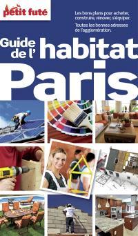 Guide de l'habitat Paris : les bons plans pour acheter, construire, rénover, s'équiper, toutes les bonnes adresses de l'agglomération