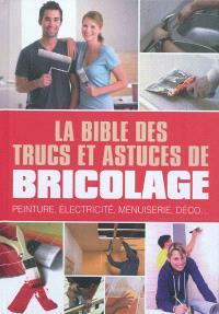 La bible des trucs et astuces de bricolage : peinture, électricité, menuiserie, déco...