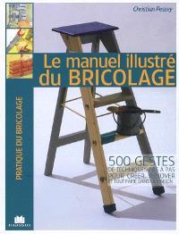 Le manuel illustré du bricolage : 500 gestes de techniques pas à pas pour créer, rénover et tout faire dans la maison