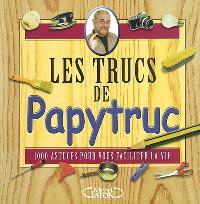 Les trucs de Papytruc : 1.000 astuces pour vous faciliter la vie