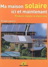 Ma maison solaire ici et maintenant : produire chaleur et électricité