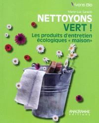 Nettoyons vert ! : les produits d'entretien écologiques maison