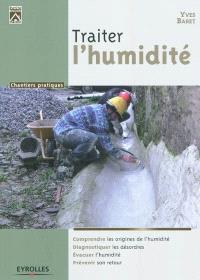 Traiter l'humidité : comprendre les origines de l'humidité, diagnostiquer les désordres, évacuer l'humidité, prévenir son retour