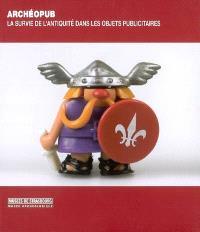 Archéopub : la survie de l'Antiquité dans les objets publicitaires : exposition, Strasbourg, Musée archéologique, 20 octobre 2006-31 décembre 2007