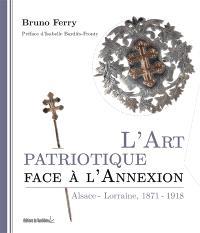 L'art patriotique face à l'annexion : Alsace-Lorraine : 1871-1918