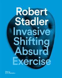 Robert Stadler : invasive, shifting, absurd, exercise