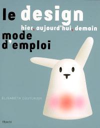 Le design, hier, aujourd'hui, demain : mode d'emploi