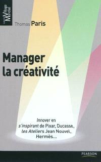 Manager la créativité : innover en s'inspirant de Pixar, Ducasse, les Ateliers Jean Nouvel, Hermès...
