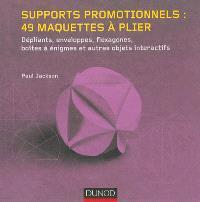 Supports promotionnels : 49 maquettes à plier : dépliants, enveloppes, flexagones, boîtes à énigmes et autres objets interactifs