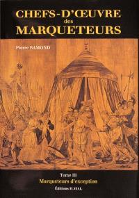 Chefs-d'oeuvre des marqueteurs. Volume 3, Marqueteurs d'exception