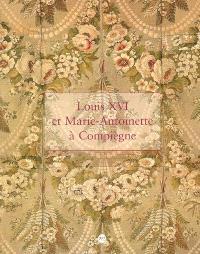 Louis XVI et Marie-Antoinette à Compiègne : exposition, Paris, Musée du château de Compiègne, 25 oct. 2006-29 janv. 2007