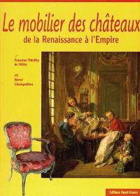 Mobilier des châteaux de la Renaissance à l'Empire : XVIe-XVIIIe siècles