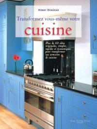 Transformez vous-même votre cuisine  : plus de 60 idées originales, simples, rapides et économiques pour transformer vos armoires de cuisine
