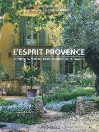 L'esprit Provence : architecture, mobilier, objets et décoration en Provence