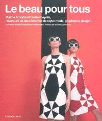 Le beau pour tous : Maïmé Arnodin et Denise Fayolle, l'aventure de deux femmes de style : mode, graphisme, design