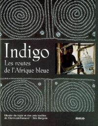 Indigo, les routes de l'Afrique bleue : catalogue de l'exposition, Clermont-Ferrand, Musée du tapis et des arts textiles, 18 nov. 2000-4 mars 2001