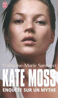 Kate Moss : biographie : enquête sur un mythe