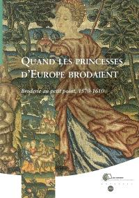 Quand les princesses d'Europe brodaient : broderie au petit point, 1570-1610