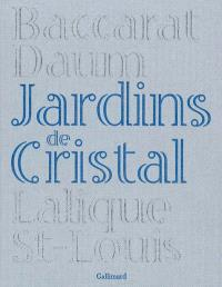 Jardins de cristal : Baccarat, Daum, Lalique, St-Louis