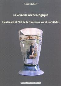 La verrerie archéologique : Dieulouard et l'est de la France aux XVIe et XVIIe siècles