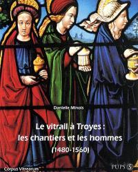 Le vitrail à Troyes : les chantiers et les hommes, 1480-1560