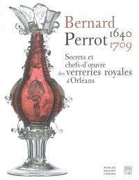 Bernard Perrot, 1640-1709 : secrets et chefs-d'oeuvre des verreries royales d'Orléans : exposition, Musée des beaux-arts d'Orléans, 13 mars au 27 juin 2010