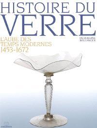 Histoire du verre. Volume 3, L'aube des temps modernes, 1453-1672