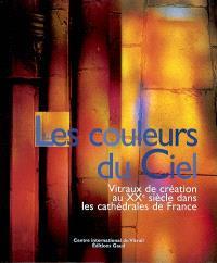 Les couleurs du ciel : vitraux de création au XXe siècle dans les cathédrales de France