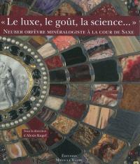 Le luxe, le goût, la science... : Neuber, orfèvre minéralogiste, à la cour de Saxe