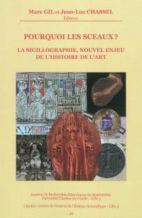 Pourquoi les sceaux ? : la sigillographie, nouvel enjeu de l'histoire de l'art : actes du colloque organisé à Lille, Palais des beaux-arts les 23-25 octobre 2008