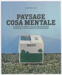 Paysage cosa mentale : le renouvellement de la notion de paysage à travers la photographie contemporaine