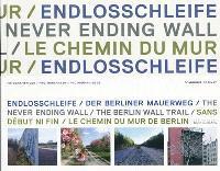 Sans début ni fin, le chemin du Mur de Berlin = Endlosschleife, der berliner Mauerweg = The never ending wall, the Berlin wall trail
