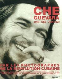 Che Guevara : juin 1928-juin 2003 : par les photographes de la révolution cubaine René Burri, Raul Corrales, Chinolope, Alberto Figueroa, Alberto Korda, Liborio Noval, Roger Pic, Perfecto Romero, Osvaldo et Roberto Salas